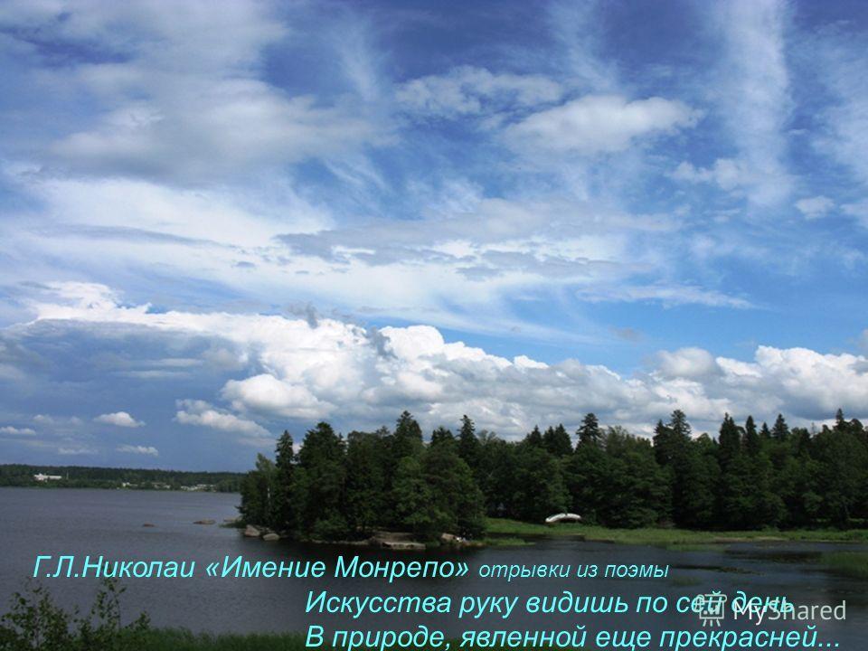 Г.Л.Николаи «Имение Монрепо» отрывки из поэмы Искусства руку видишь по сей день В природе, явленной еще прекрасней...