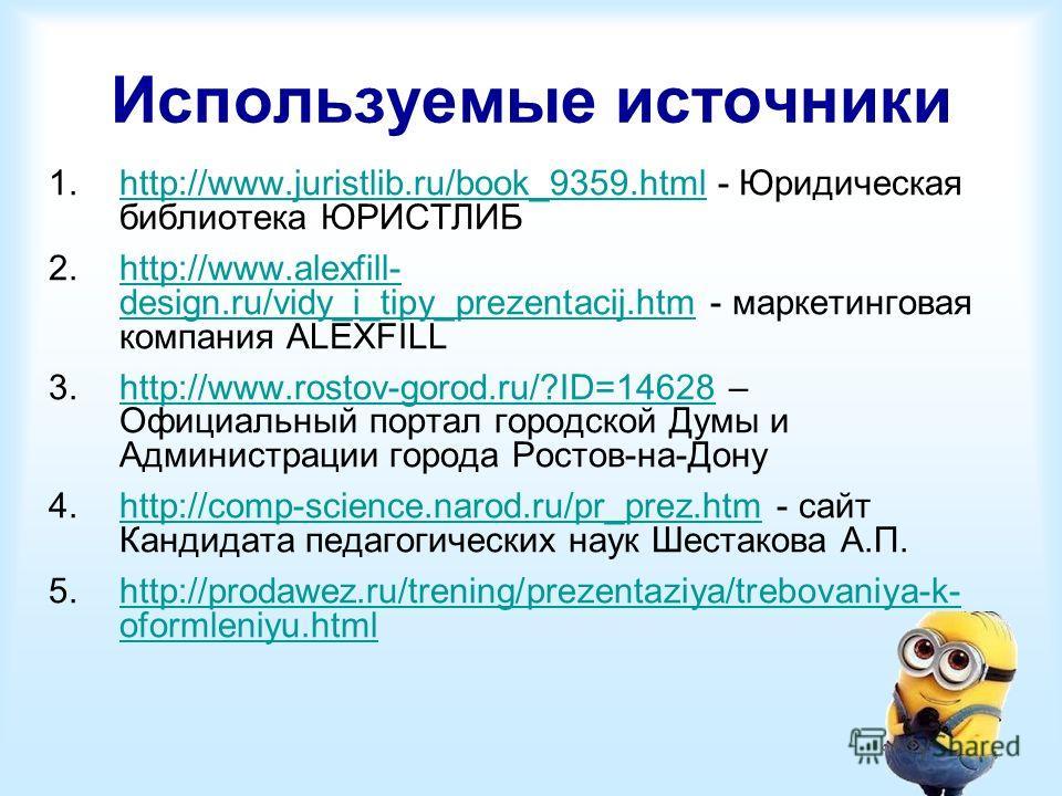 Используемые источники 1.http://www.juristlib.ru/book_9359. html - Юридическая библиотека ЮРИСТЛИБhttp://www.juristlib.ru/book_9359. html 2.http://www.alexfill- design.ru/vidy_i_tipy_prezentacij.htm - маркетинговая компания ALEXFILLhttp://www.alexfil