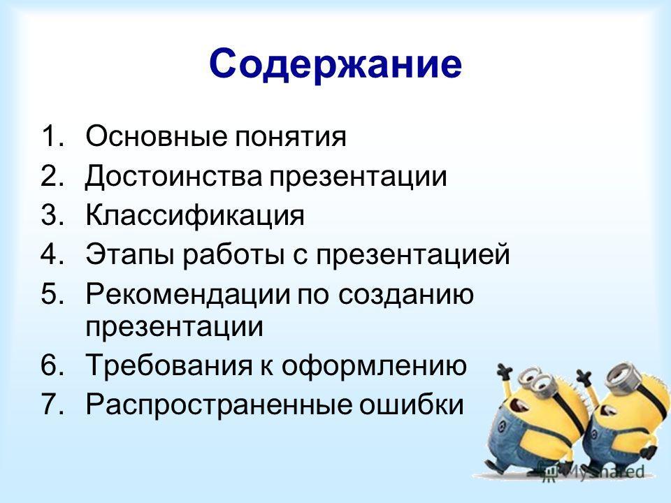 Содержание 1. Основные понятия 2. Достоинства презентации 3. Классификация 4. Этапы работы с презентацией 5. Рекомендации по созданию презентации 6. Требования к оформлению 7. Распространенные ошибки