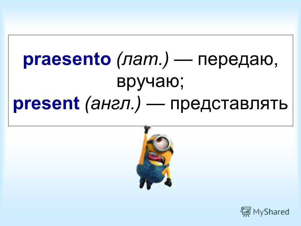 praesento (лат.) передаю, вручаю; present (англ.) представлять