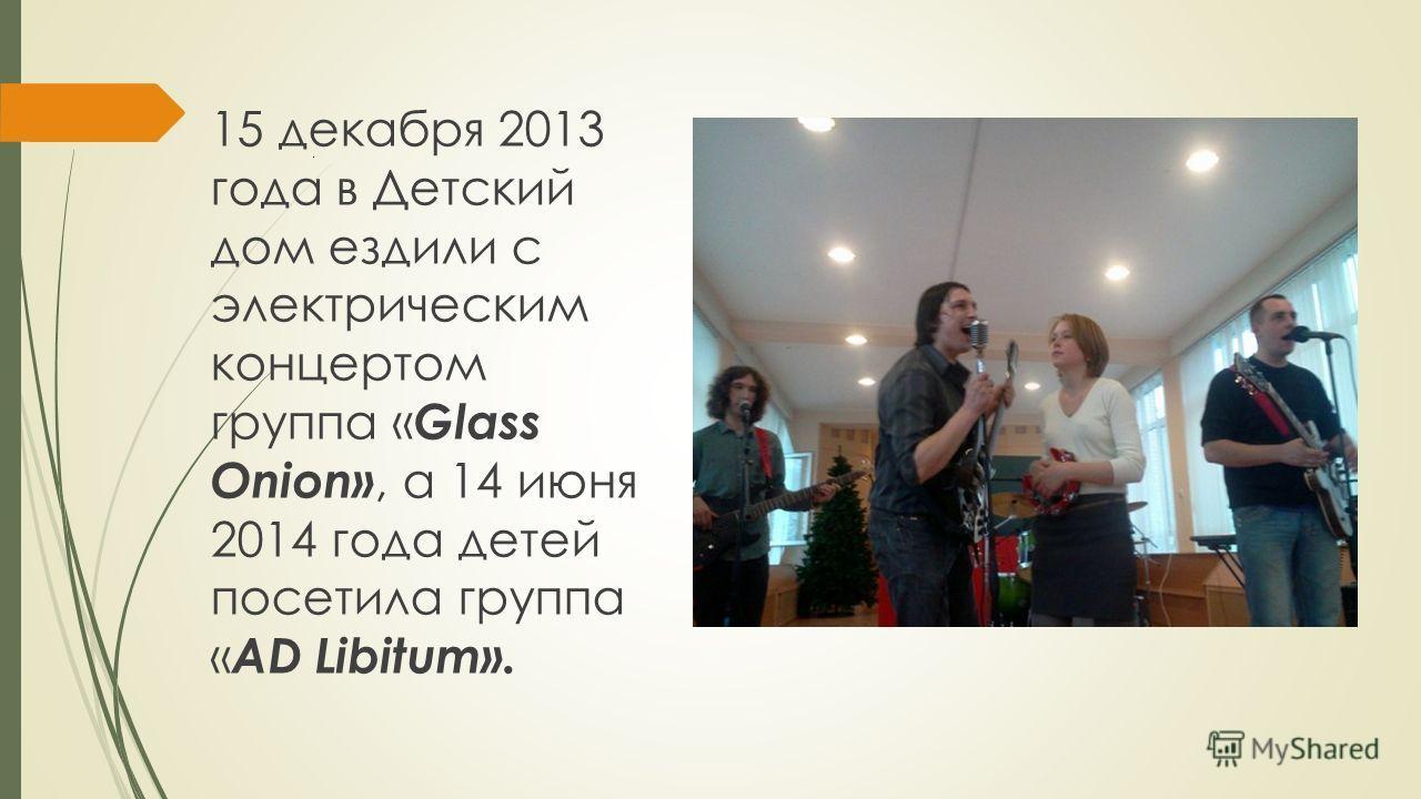 . 15 декабря 2013 года в Детский дом ездили с электрическим концертом группа « Glass Onion», а 14 июня 2014 года детей посетила группа « AD Libitum».