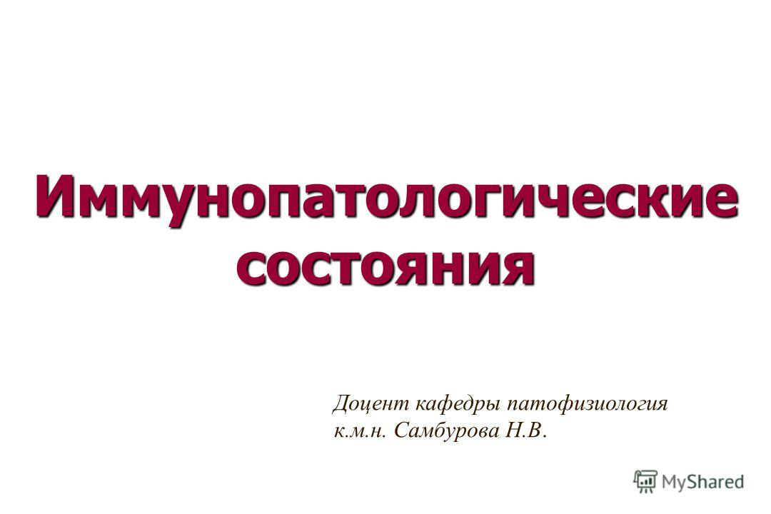Иммунопатологические состояния Доцент кафедры патофизиология к.м.н. Самбурова Н.В.