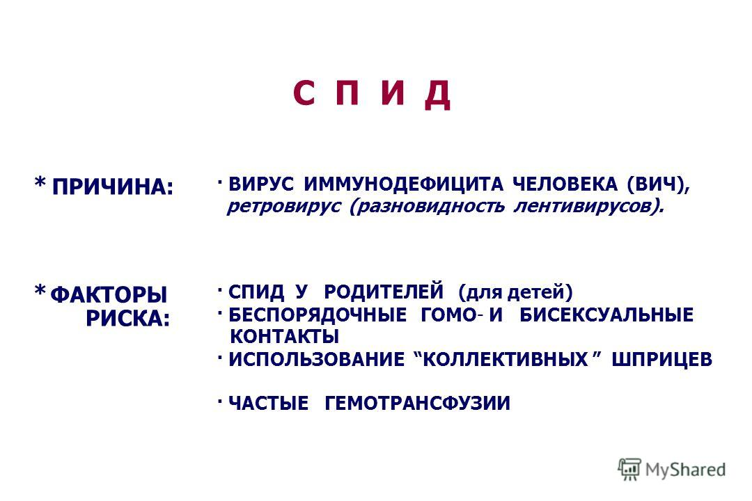 С П И Д * ПРИЧИНА: · ВИРУС ИММУНОДЕФИЦИТА ЧЕЛОВЕКА (ВИЧ), ретровирус (разновидность лентивирусов). * ФАКТОРЫ РИСКА: · СПИД У РОДИТЕЛЕЙ (для детей) · БЕСПОРЯДОЧНЫЕ ГОМО- И БИСЕКСУАЛЬНЫЕ КОНТАКТЫ · ИСПОЛЬЗОВАНИЕ КОЛЛЕКТИВНЫХ ШПРИЦЕВ · ЧАСТЫЕ ГЕМОТРАНСФ