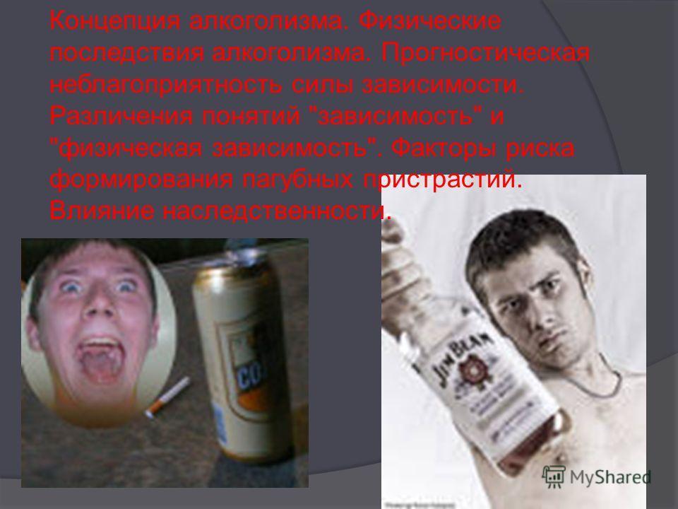 Концепция алкоголизма. Физические последствия алкоголизма. Прогностическая неблагоприятность силы зависимости. Различения понятий зависимость и физическая зависимость. Факторы риска формирования пагубных пристрастий. Влияние наследственности.