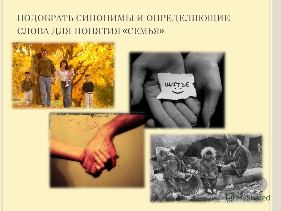 ПОДОБРАТЬ СИНОНИМЫ И ОПРЕДЕЛЯЮЩИЕ СЛОВА ДЛЯ ПОНЯТИЯ « СЕМЬЯ »