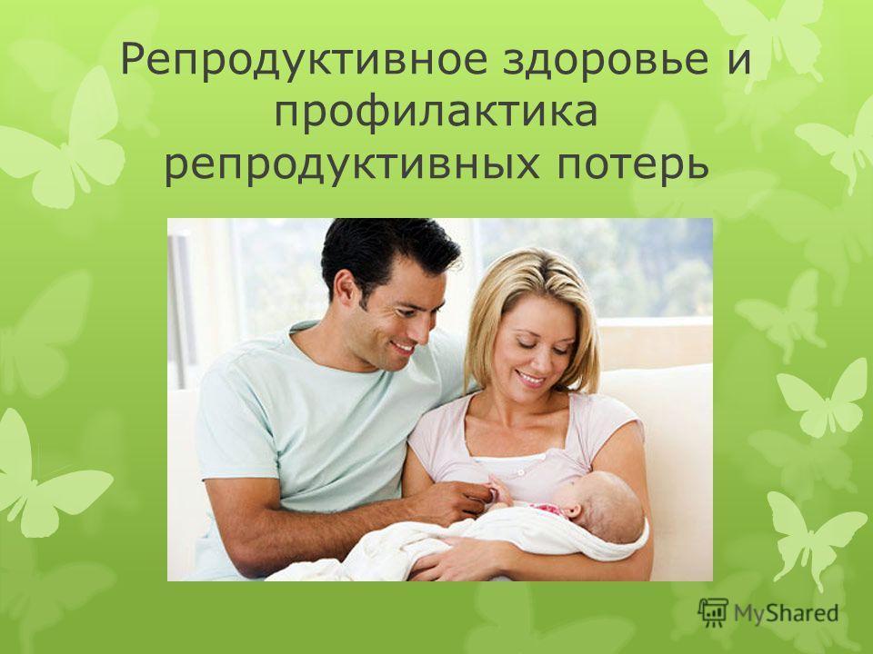 Репродуктивное здоровье и профилактика репродуктивных потерь