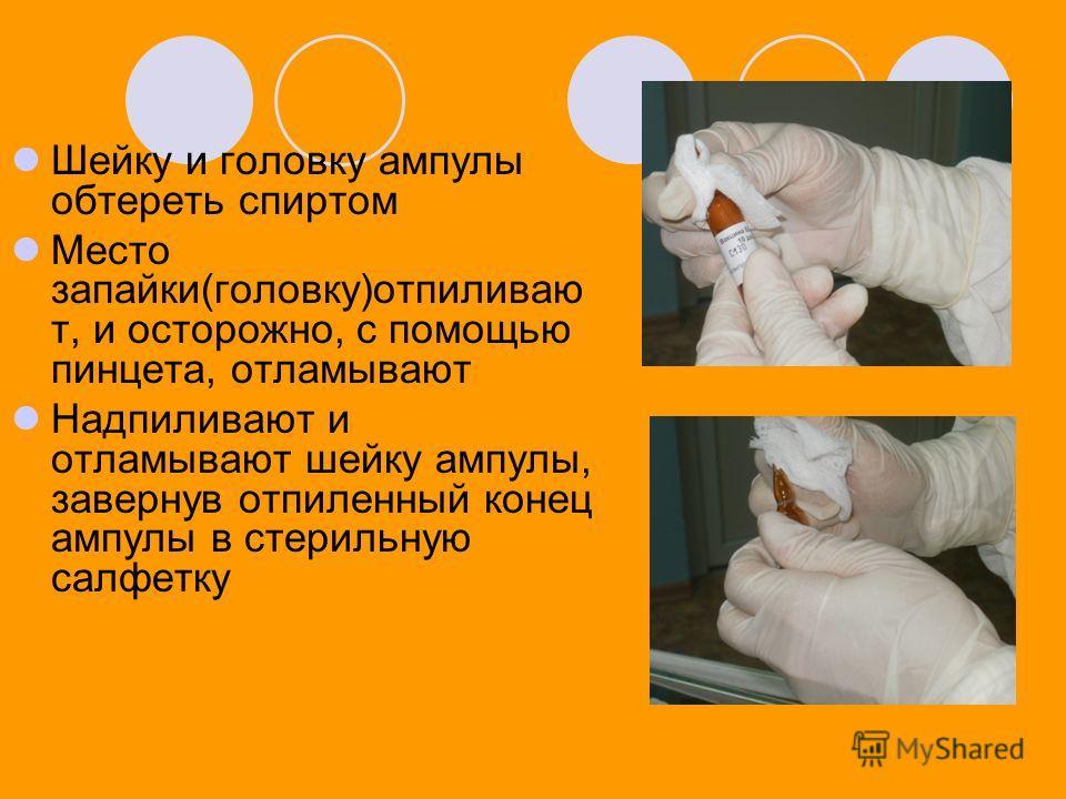Шейку и головку ампулы обтереть спиртом Место запайки(головку)отпиливаю т, и осторожно, с помощью пинцета, отламывают Надпиливают и отламывают шейку ампулы, завернув отпиленный конец ампулы в стерильную салфетку