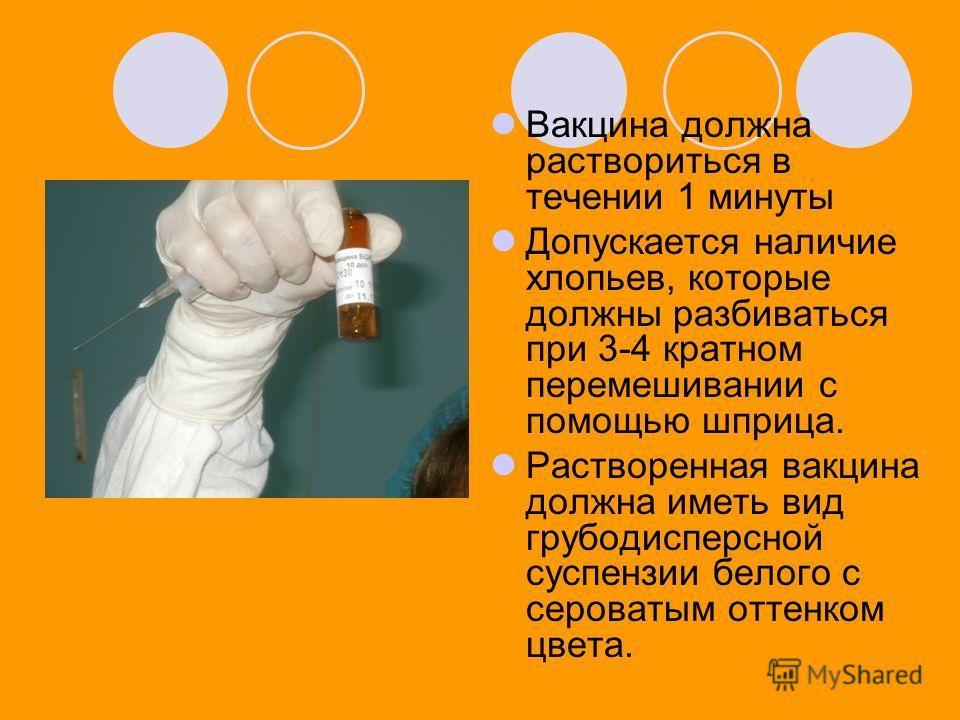 Вакцина должна раствориться в течении 1 минуты Допускается наличие хлопьев, которые должны разбиваться при 3-4 кратном перемешивании с помощью шприца. Растворенная вакцина должна иметь вид грубодисперсной суспензии белого с сероватым оттенком цвета.