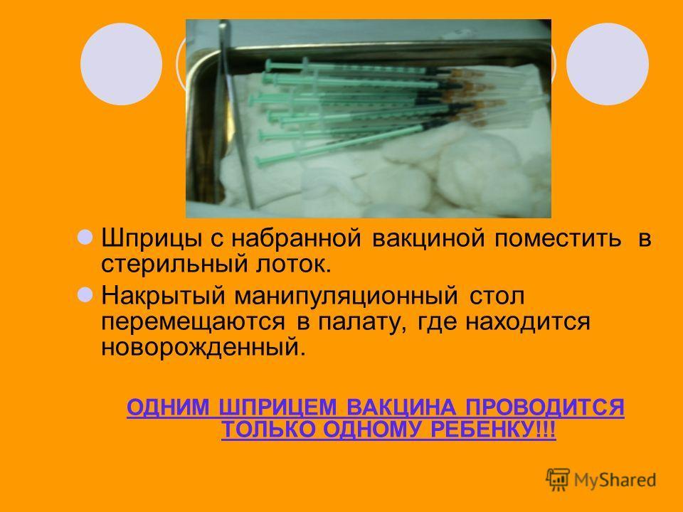 Шприцы с набранной вакциной поместить в стерильный лоток. Накрытый манипуляционный стол перемещаются в палату, где находится новорожденный. ОДНИМ ШПРИЦЕМ ВАКЦИНА ПРОВОДИТСЯ ТОЛЬКО ОДНОМУ РЕБЕНКУ!!!