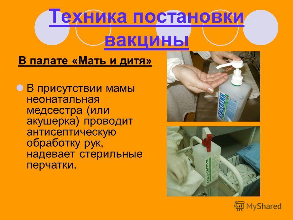 Техника постановки вакцины В палате «Мать и дитя» В присутствии мамы неонатальная медсестра (или акушерка) проводит антисептическую обработку рук, надевает стерильные перчатки.