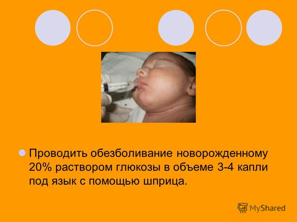 Проводить обезболивание новорожденному 20% раствором глюкозы в объеме 3-4 капли под язык с помощью шприца.