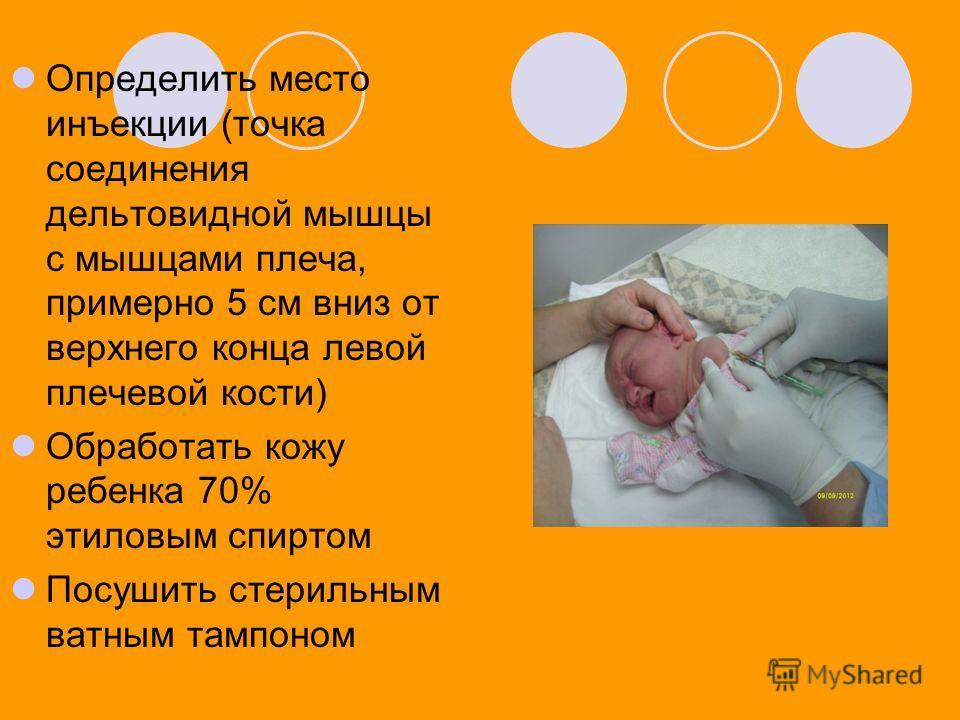 Определить место инъекции (точка соединения дельтовидной мышцы с мышцами плеча, примерно 5 см вниз от верхнего конца левой плечевой кости) Обработать кожу ребенка 70% этиловым спиртом Посушить стерильным ватным тампоном
