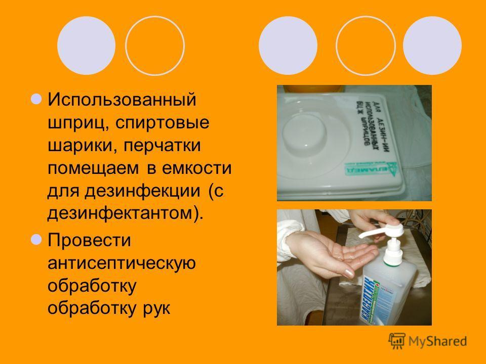 Использованный шприц, спиртовые шарики, перчатки помещаем в емкости для дезинфекции (с дезинфектантом). Провести антисептическую обработку обработку рук