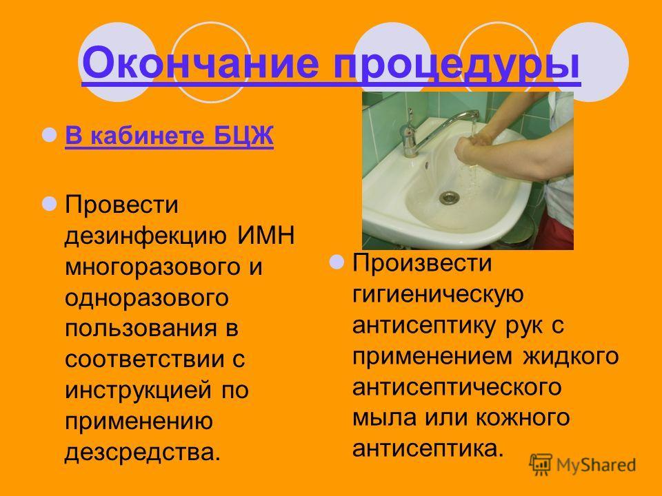 Окончание процедуры В кабинете БЦЖ Провести дезинфекцию ИМН многоразового и одноразового пользования в соответствии с инструкцией по применению дезсредства. Произвести гигиеническую антисептику рук с применением жидкого антисептического мыла или кожн