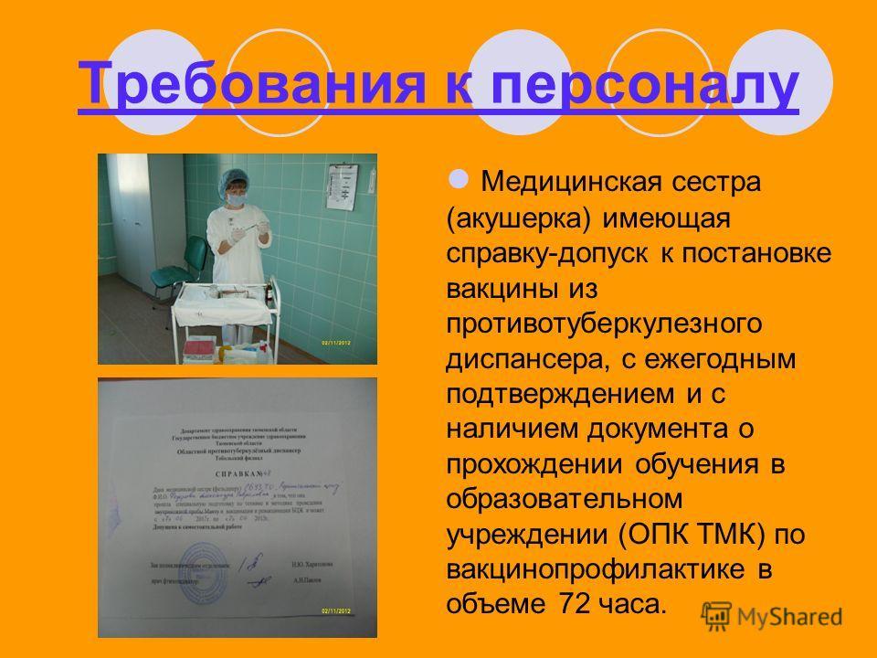Требования к персоналу Медицинская сестра (акушерка) имеющая справку-допуск к постановке вакцины из противотуберкулезного диспансера, с ежегодным подтверждением и с наличием документа о прохождении обучения в образовательном учреждении (ОПК ТМК) по в