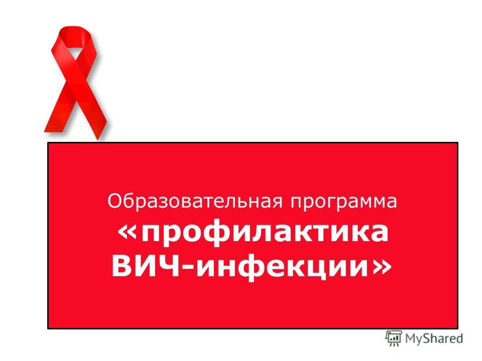 Образовательная программа «профилактика ВИЧ- Образовательная программа «профилактика ВИЧ- инфекции»инфекции» Образовательная программа «профилактика ВИЧ-инфекции»