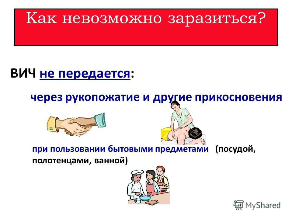 Как невозможно заразиться? ВИЧ не передается: через рукопожатие и другие прикосновения при пользовании бытовыми предметами (посудой, полотенцами, ванной)