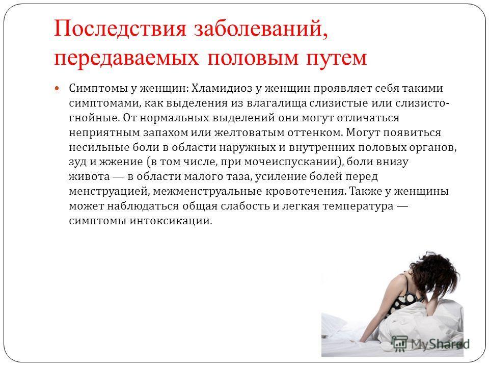 Последствия заболеваний, передаваемых половым путем Симптомы у женщин : Хламидиоз у женщин проявляет себя такими симптомами, как выделения из влагалища слизистые или слизисто - гнойные. От нормальных выделений они могут отличаться неприятным запахом
