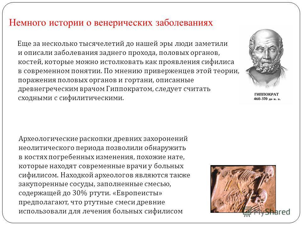 Немного истории о венерических заболеваниях Еще за несколько тысячелетий до нашей эры люди заметили и описали заболевания заднего прохода, половых органов, костей, которые можно истолковать как проявления сифилиса в современном понятии. По мнению при