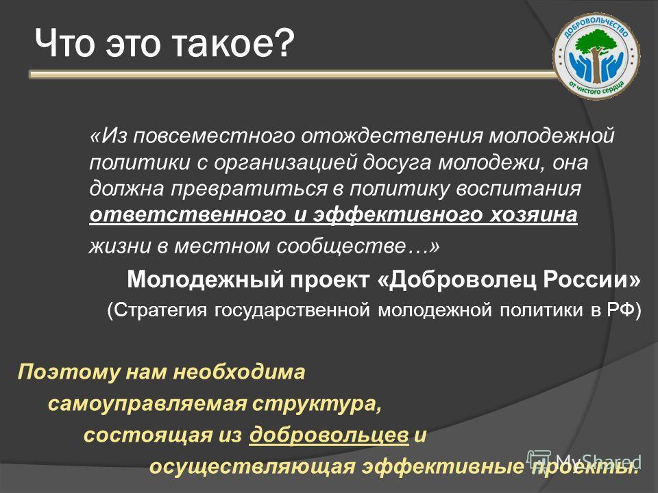 Что это такое? «Из повсеместного отождествления молодежной политики с организацией досуга молодежи, она должна превратиться в политику воспитания ответственного и эффективного хозяина жизни в местном сообществе…» Молодежный проект «Доброволец России»