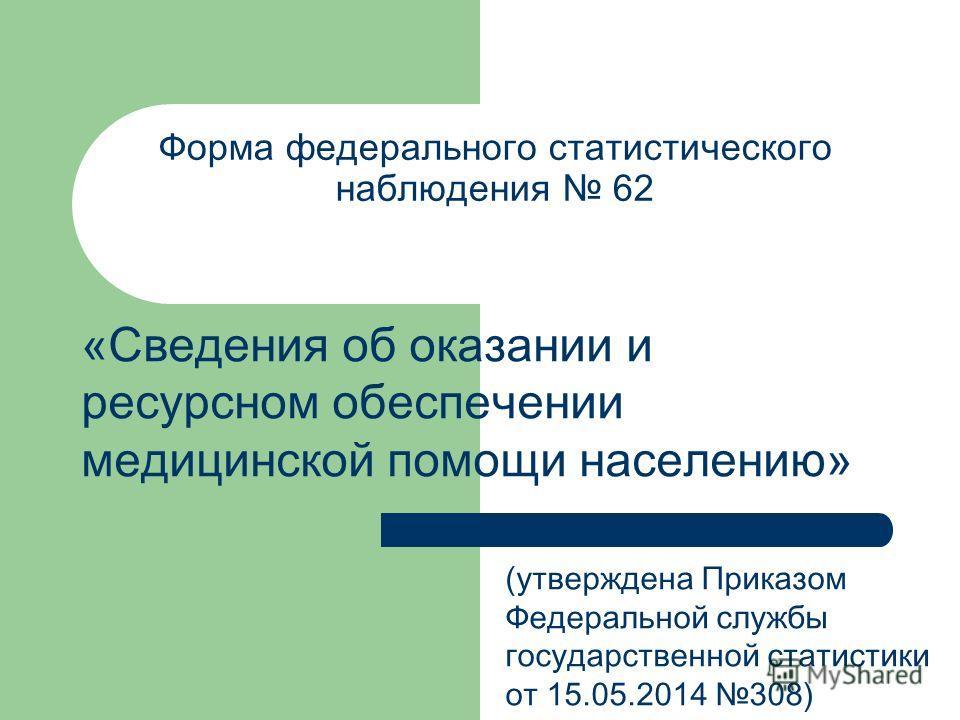 Форма федерального статистического наблюдения 62 «Сведения об оказании и ресурсном обеспечении медицинской помощи населению» (утверждена Приказом Федеральной службы государственной статистики от 15.05.2014 308)