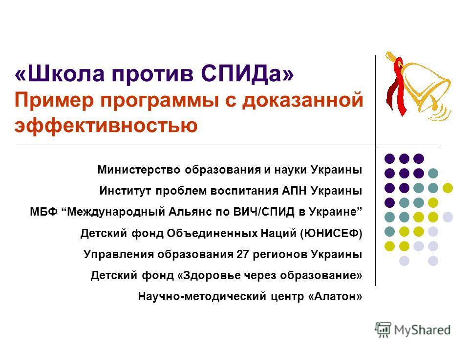 «Школа против СПИДа» Пример программы с доказанной эффективностью Министерство образования и науки Украины Институт проблем воспитания АПН Украины МБФ Международный Альянс по ВИЧ/СПИД в Украине Детский фонд Объединенных Наций (ЮНИСЕФ) Управления обра