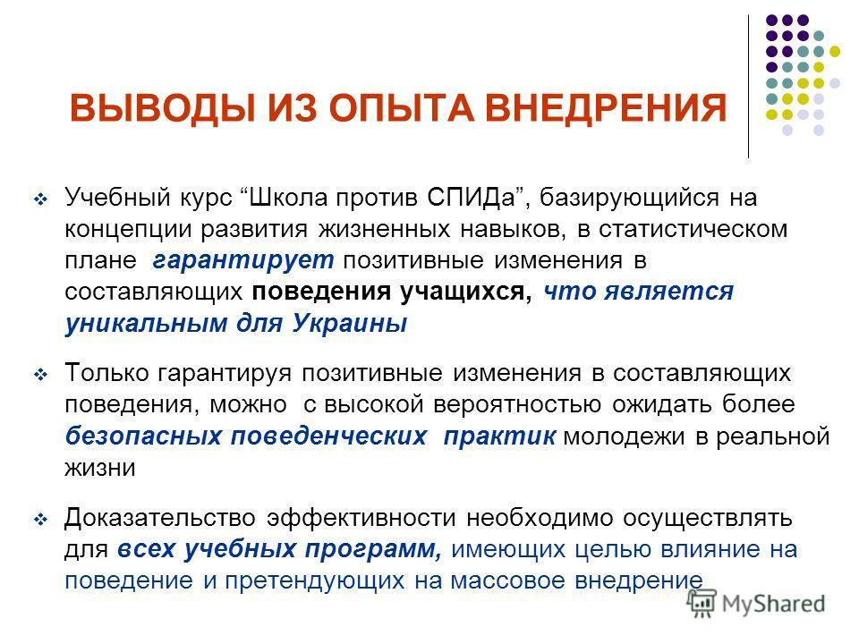 ВЫВОДЫ ИЗ ОПЫТА ВНЕДРЕНИЯ Учебный курс Школа против СПИДа, базирующийся на концепции развития жизненных навыков, в статистическом плане гарантирует позитивные изменения в составляющих поведения учащихся, что является уникальным для Украины Только гар
