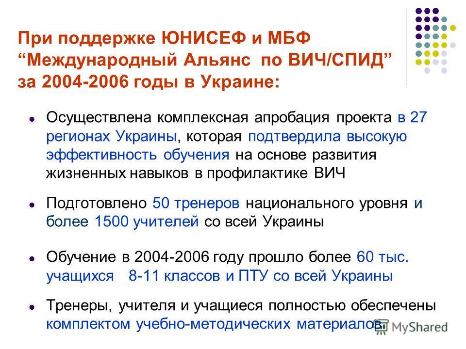 При поддержке ЮНИСЕФ и МБФ Международный Альянс по ВИЧ/СПИД за 2004-2006 годы в Украине: Осуществлена комплексная апробация проекта в 27 регионах Украины, которая подтвердила высокую эффективность обучения на основе развития жизненных навыков в профи