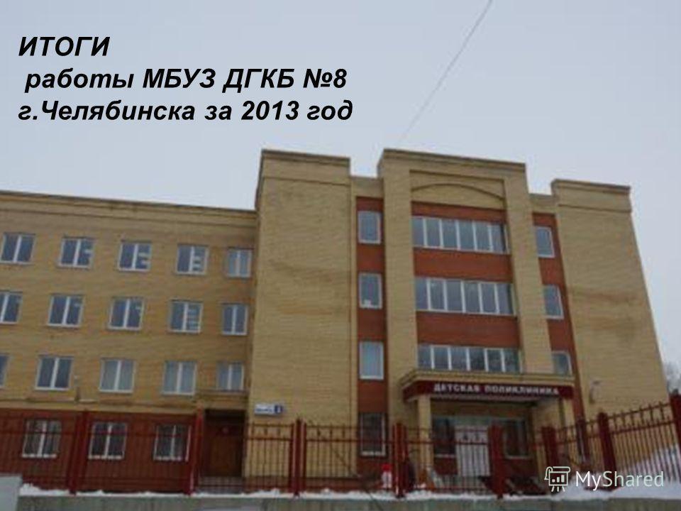 ИТОГИ работы МБУЗ ДГКБ 8 г.Челябинска за 2013 год