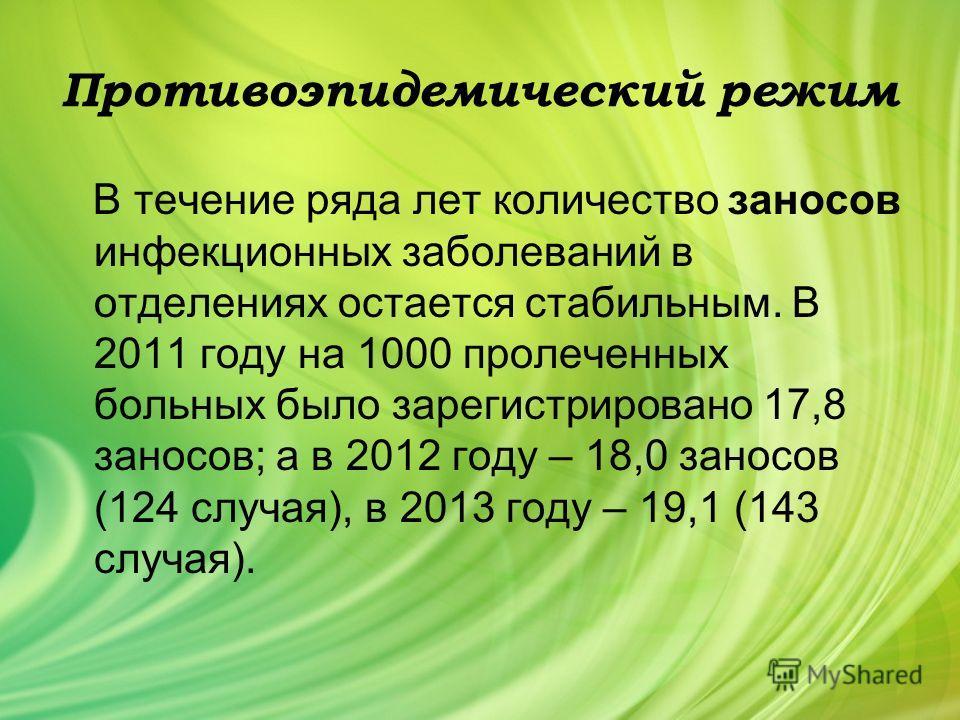 Противоэпидемический режим В течение ряда лет количество заносов инфекционных заболеваний в отделениях остается стабильным. В 2011 году на 1000 пролеченных больных было зарегистрировано 17,8 заносов; а в 2012 году – 18,0 заносов (124 случая), в 2013