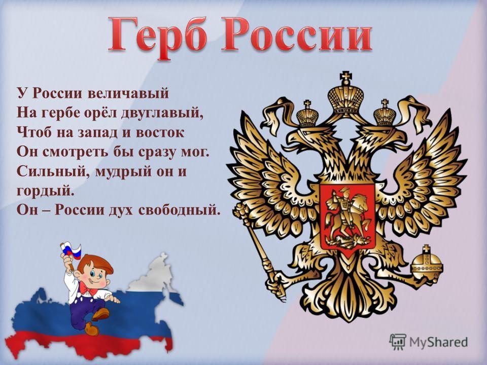 У России величавый На гербе орёл двуглавый, Чтоб на запад и восток Он смотреть бы сразу мог. Сильный, мудрый он и гордый. Он – России дух свободный.