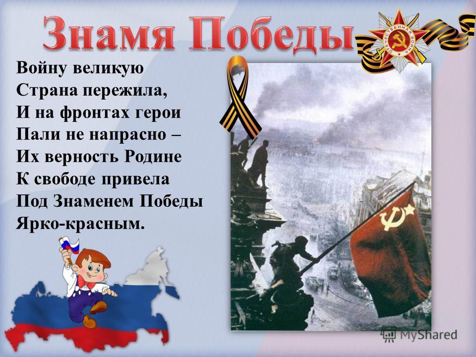 Войну великую Страна пережила, И на фронтах герои Пали не напрасно – Их верность Родине К свободе привела Под Знаменем Победы Ярко-красным.