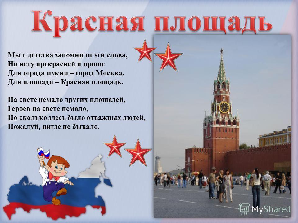 Мы с детства запомнили эти слова, Но нету прекрасней и проще Для города имени – город Москва, Для площади – Красная площадь. На свете немало других площадей, Героев на свете немало, Но сколько здесь было отважных людей, Пожалуй, нигде не бывало.
