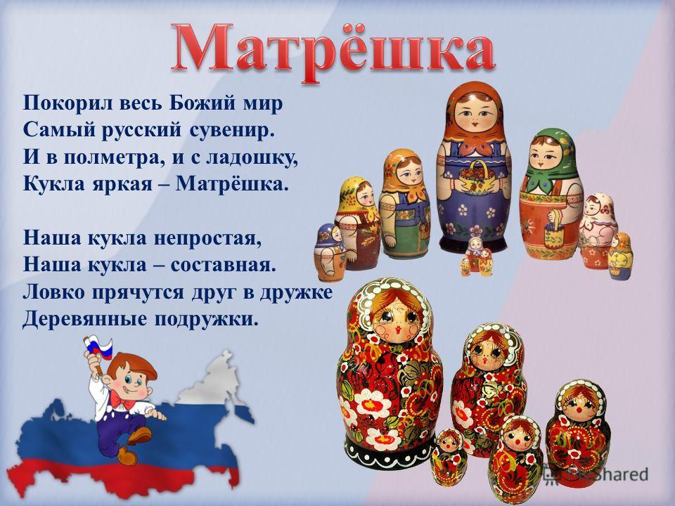 Покорил весь Божий мир Самый русский сувенир. И в полметра, и с ладошку, Кукла яркая – Матрёшка. Наша кукла непростая, Наша кукла – составная. Ловко прячутся друг в дружке Деревянные подружки.