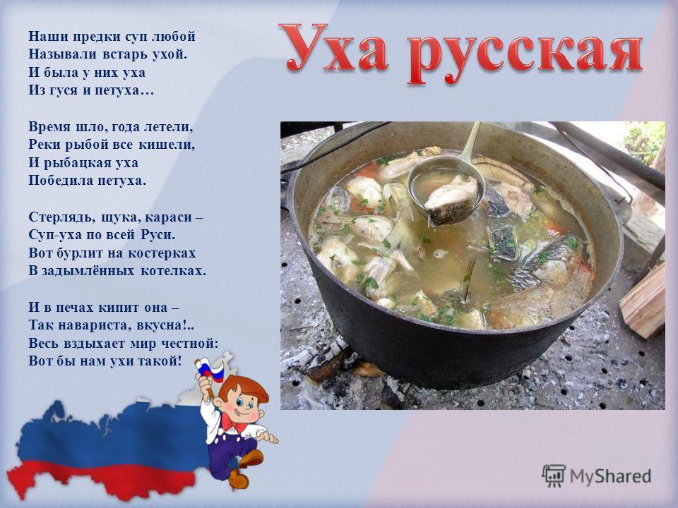 Наши предки суп любой Называли встарь ухой. И была у них уха Из гуся и петуха… Время шло, года летели, Реки рыбой все кишели, И рыбацкая уха Победила петуха. Стерлядь, щука, караси – Суп-уха по всей Руси. Вот бурлит на костерках В задымлённых котелка