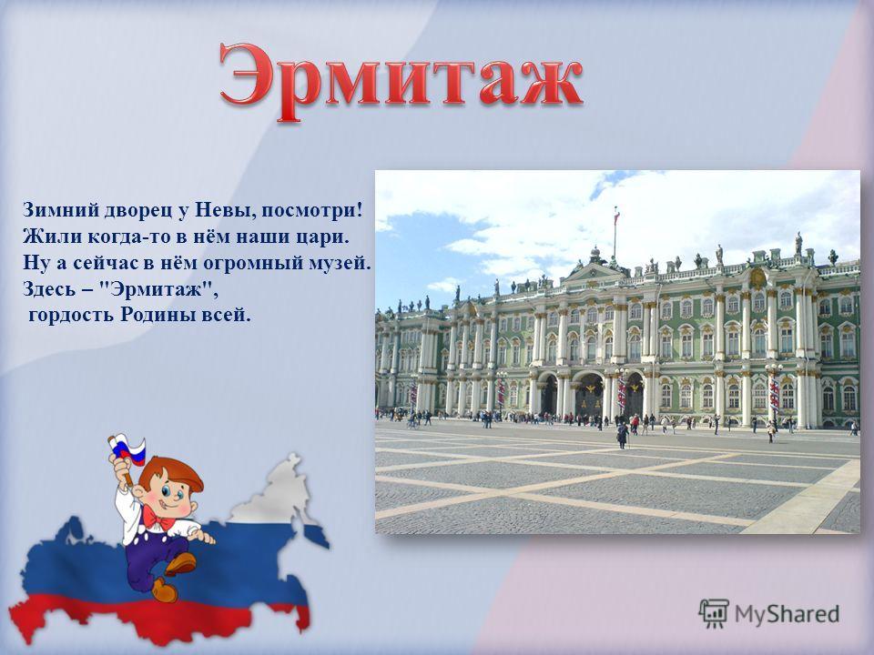 Зимний дворец у Невы, посмотри! Жили когда-то в нём наши цари. Ну а сейчас в нём огромный музей. Здесь – Эрмитаж, гордость Родины всей.