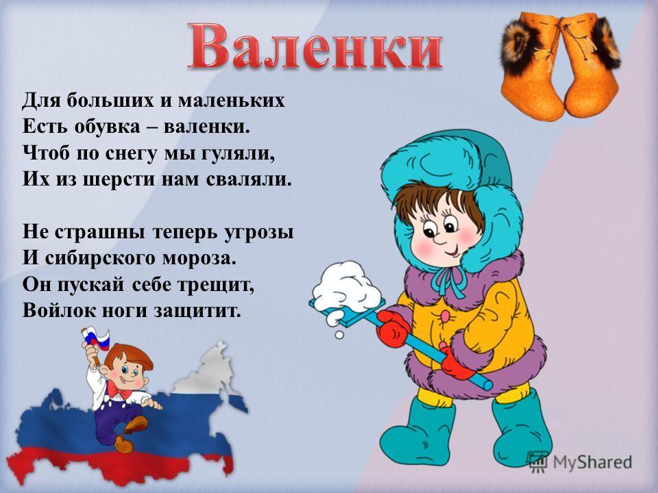 Для больших и маленьких Есть обувка – валенки. Чтоб по снегу мы гуляли, Их из шерсти нам сваляли. Не страшны теперь угрозы И сибирского мороза. Он пускай себе трещит, Войлок ноги защитит.