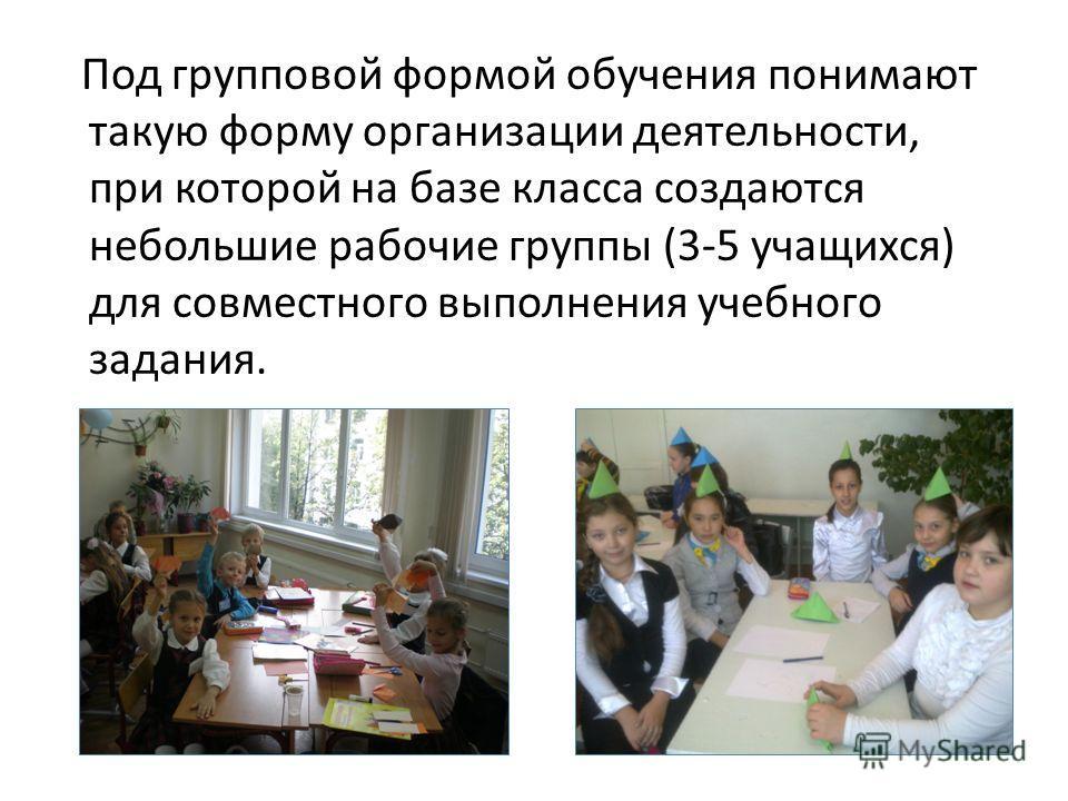 Под групповой формой обучения понимают такую форму организации деятельности, при которой на базе класса создаются небольшие рабочие группы (3-5 учащихся) для совместного выполнения учебного задания.
