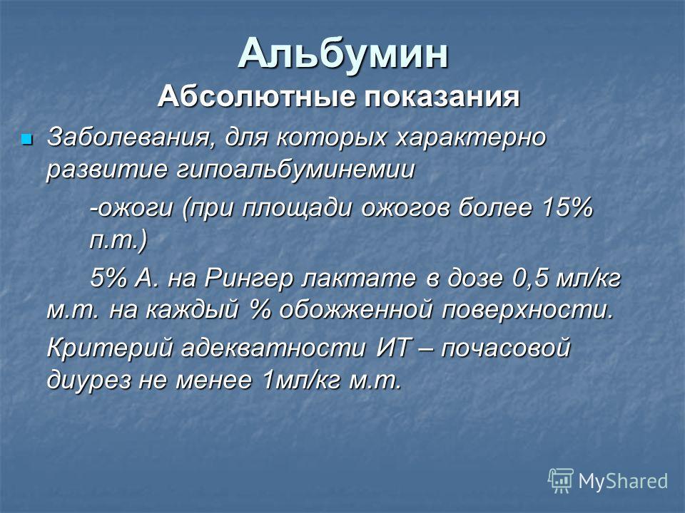 Альбумин Абсолютные показания Заболевания, для которых характерно развитие гипоальбуминемии Заболевания, для которых характерно развитие гипоальбуминемии -ожоги (при площади ожогов более 15% п.т.) 5% А. на Рингер лактате в дозе 0,5 мл/кг м.т. на кажд