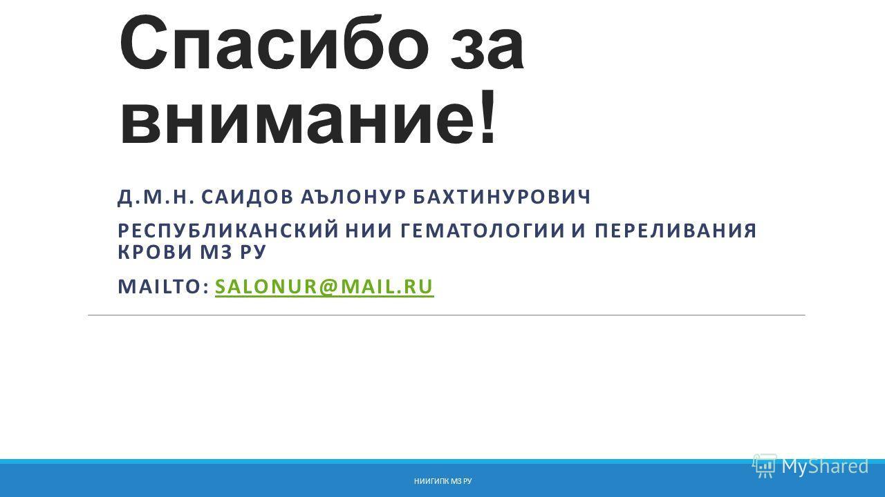 Спасибо за внимание! Д.М.Н. САИДОВ АЪЛОНУР БАХТИНУРОВИЧ РЕСПУБЛИКАНСКИЙ НИИ ГЕМАТОЛОГИИ И ПЕРЕЛИВАНИЯ КРОВИ МЗ РУ MAILTO: SALONUR@MAIL.RUSALONUR@MAIL.RU НИИГИПК МЗ РУ
