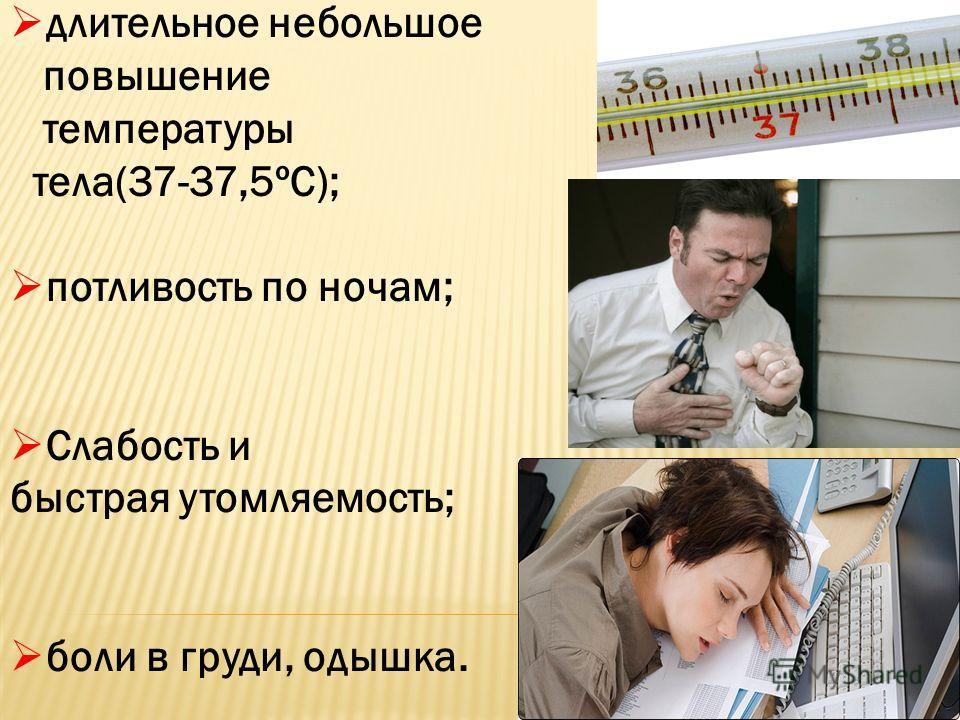длительное небольшое повышение температуры тела(37-37,5ºС); потливость по ночам; Слабость и быстрая утомляемость; боли в груди, одышка.