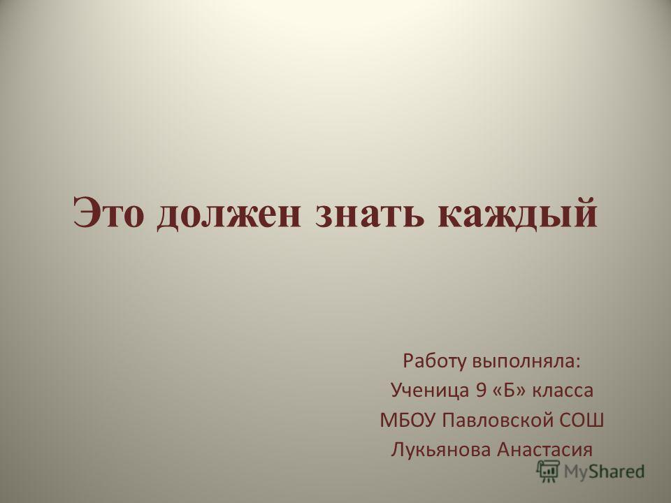 Это должен знать каждый Работу выполняла: Ученица 9 «Б» класса МБОУ Павловской СОШ Лукьянова Анастасия