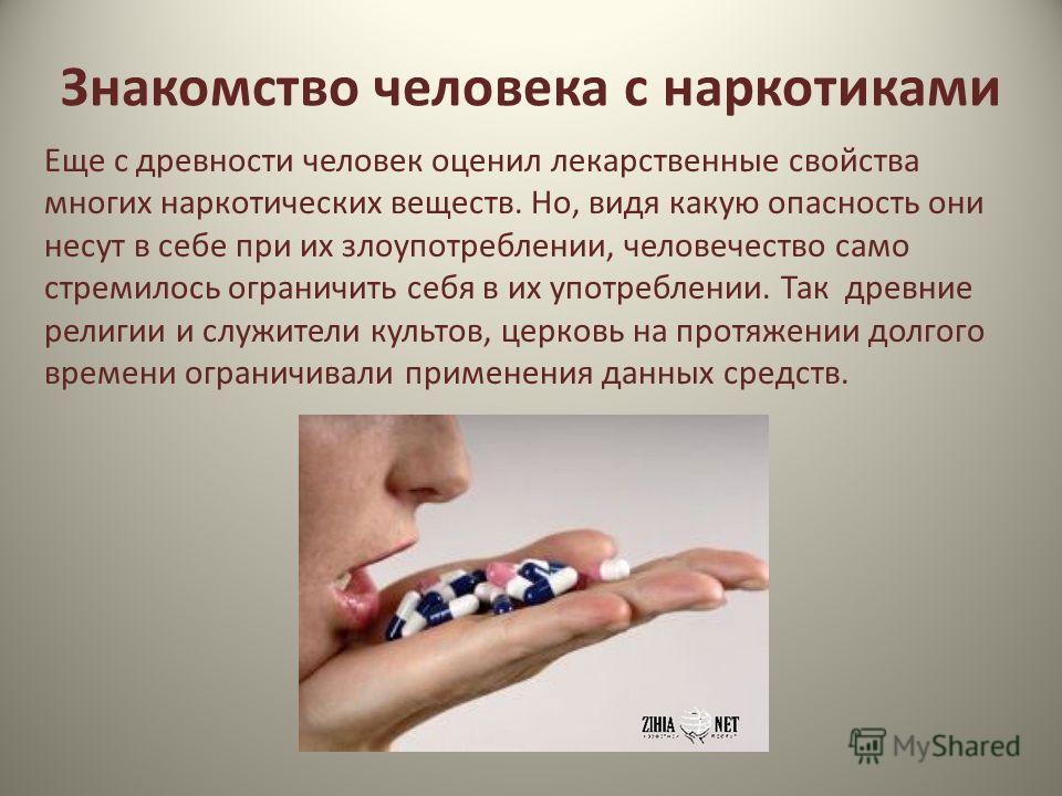 Знакомство человека с наркотиками Еще с древности человек оценил лекарственные свойства многих наркотических веществ. Но, видя какую опасность они несут в себе при их злоупотреблении, человечество само стремилось ограничить себя в их употреблении. Та