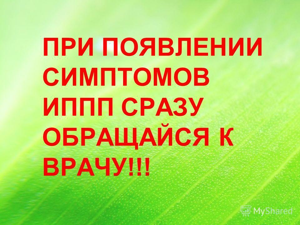 ПРИ ПОЯВЛЕНИИ СИМПТОМОВ ИППП СРАЗУ ОБРАЩАЙСЯ К ВРАЧУ!!!