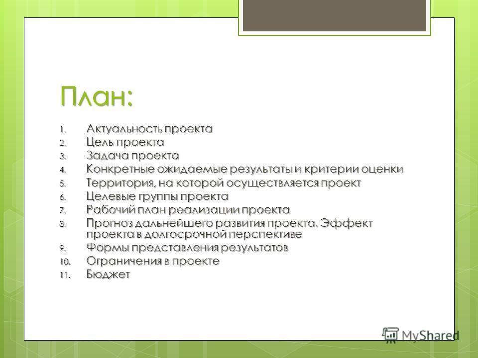 План: 1. Актуальность проекта 2. Цель проекта 3. Задача проекта 4. Конкретные ожидаемые результаты и критерии оценки 5. Территория, на которой осуществляется проект 6. Целевые группы проекта 7. Рабочий план реализации проекта 8. Прогноз дальнейшего р
