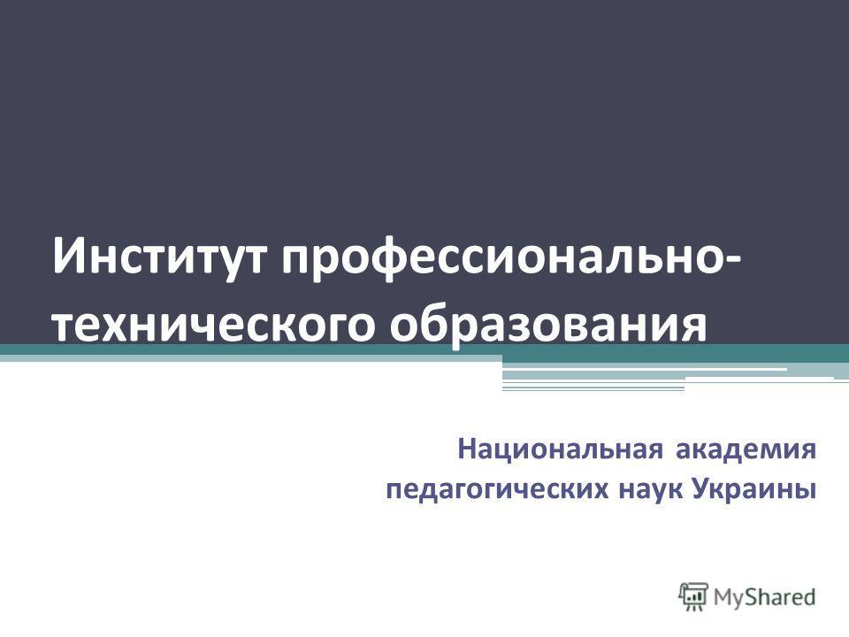Институт профессионально- технического образования Национальная академия педагогических наук Украины