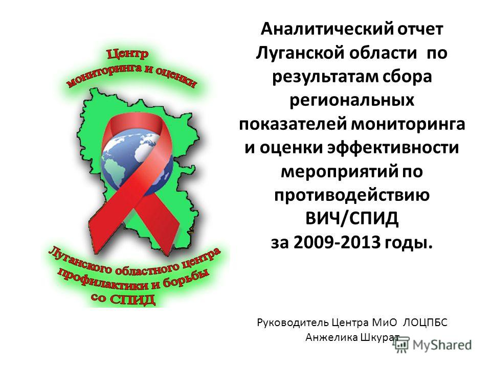 Аналитический отчет Луганской области по результатам сбора региональных показателей мониторинга и оценки эффективности мероприятий по противодействию ВИЧ/СПИД за 2009-2013 годы. Руководитель Центра МиО ЛОЦПБС Анжелика Шкурат