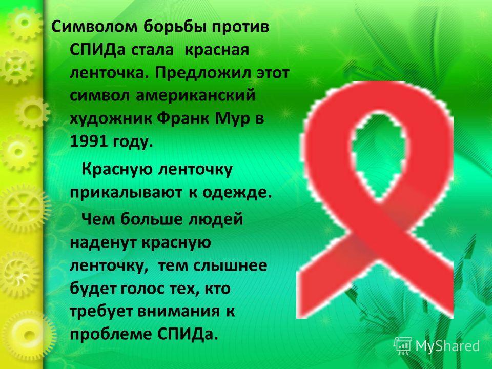 Символом борьбы против СПИДа стала красная ленточка. Предложил этот символ американский художник Франк Мур в 1991 году. Красную ленточку прикалывают к одежде. Чем больше людей наденут красную ленточку, тем слышнее будет голос тех, кто требует внимани