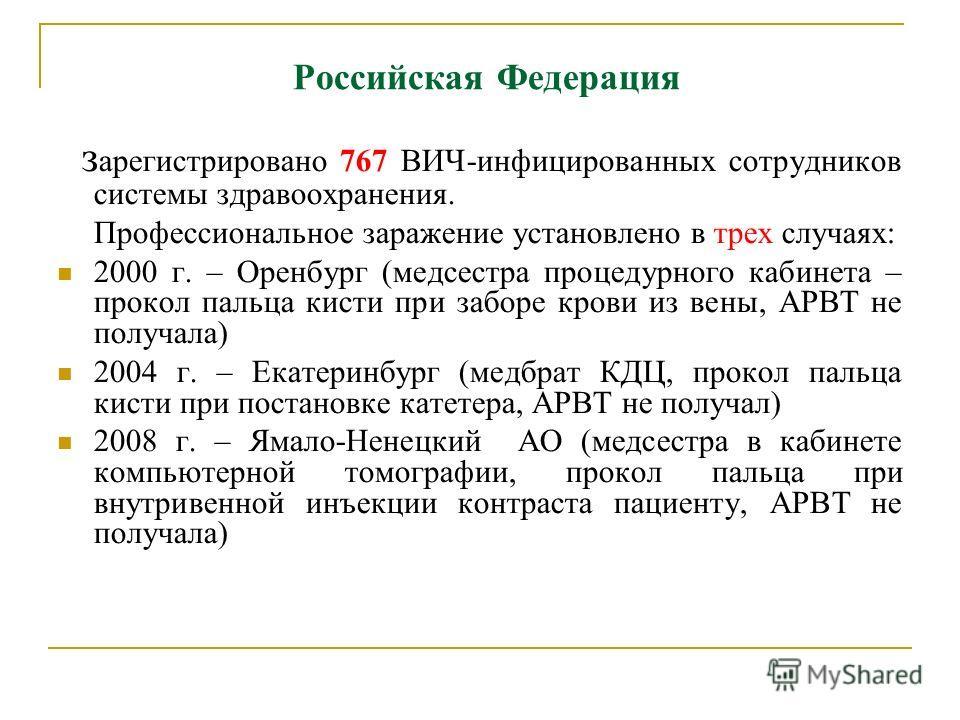 Российская Федерация з арегистрировано 767 ВИЧ-инфицированных сотрудников системы здравоохранения. Профессиональное заражение установлено в трех случаях: 2000 г. – Оренбург (медсестра процедурного кабинета – прокол пальца кисти при заборе крови из ве