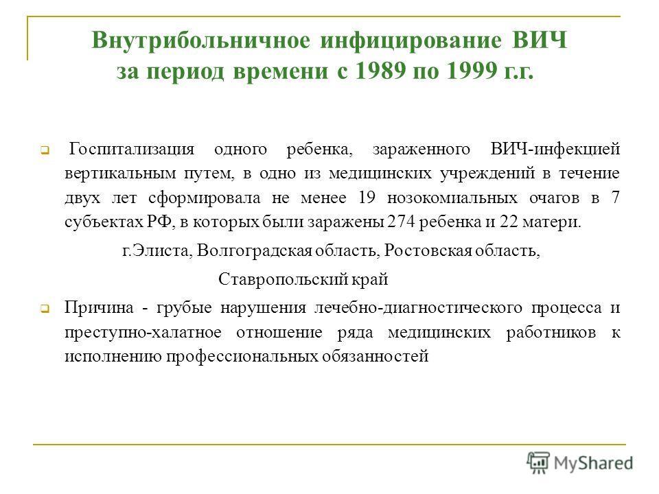 Внутрибольничное инфицирование ВИЧ за период времени с 1989 по 1999 г.г. Госпитализация одного ребенка, зараженного ВИЧ-инфекцией вертикальным путем, в одно из медицинских учреждений в течение двух лет сформировала не менее 19 нозокомиальных очагов в